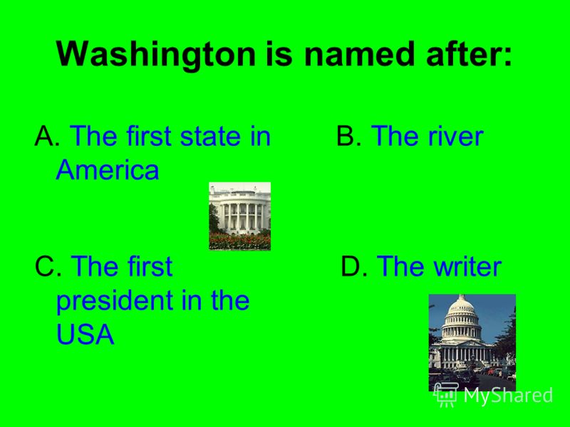 Washington is named after: A. The first state in America B. The river C. The first president in the USA D. The writer