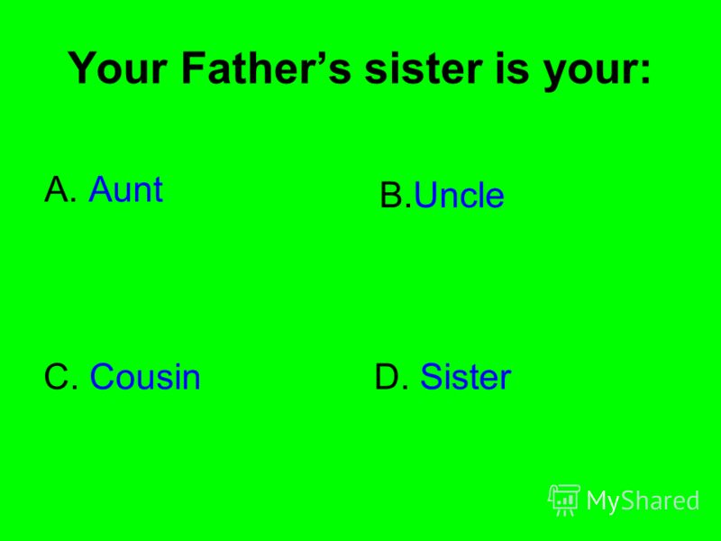 Your Fathers sister is your: A. Aunt B.Uncle C. CousinD. Sister