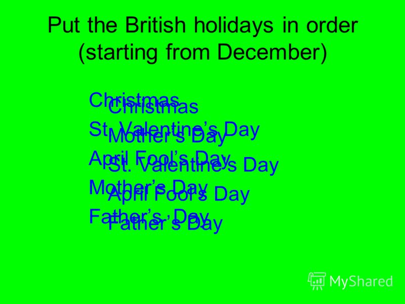 Put the British holidays in order (starting from December) Christmas Mothers Day St. Valentines Day April Fools Day Fathers Day Christmas St. Valentines Day April Fools Day Mothers Day Fathers Day