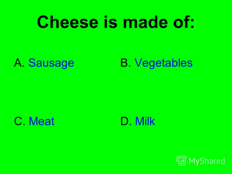 Cheese is made of: A. SausageB. Vegetables C. MeatD. Milk