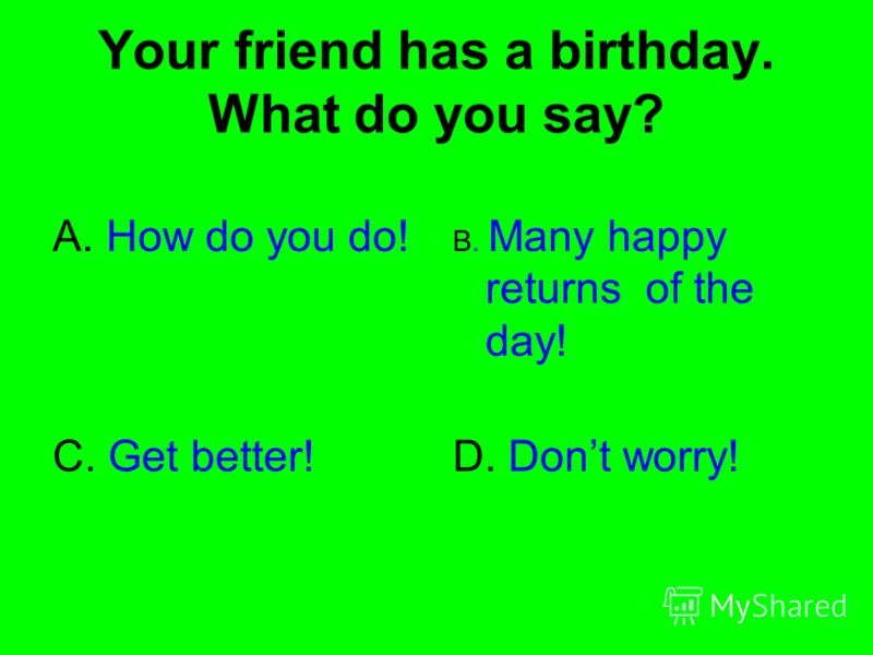 Your friend has a birthday. What do you say? A. How do you do! B. Many happy returns of the day! C. Get better!D. Dont worry!
