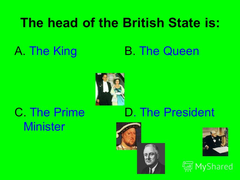 The head of the British State is: A. The KingB. The Queen C. The Prime Minister D. The President