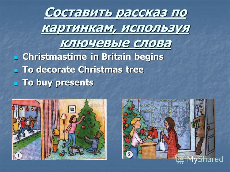 Составить рассказ по картинкам, используя ключевые слова Christmastime in Britain begins Christmastime in Britain begins To decorate Christmas tree To decorate Christmas tree To buy presents To buy presents
