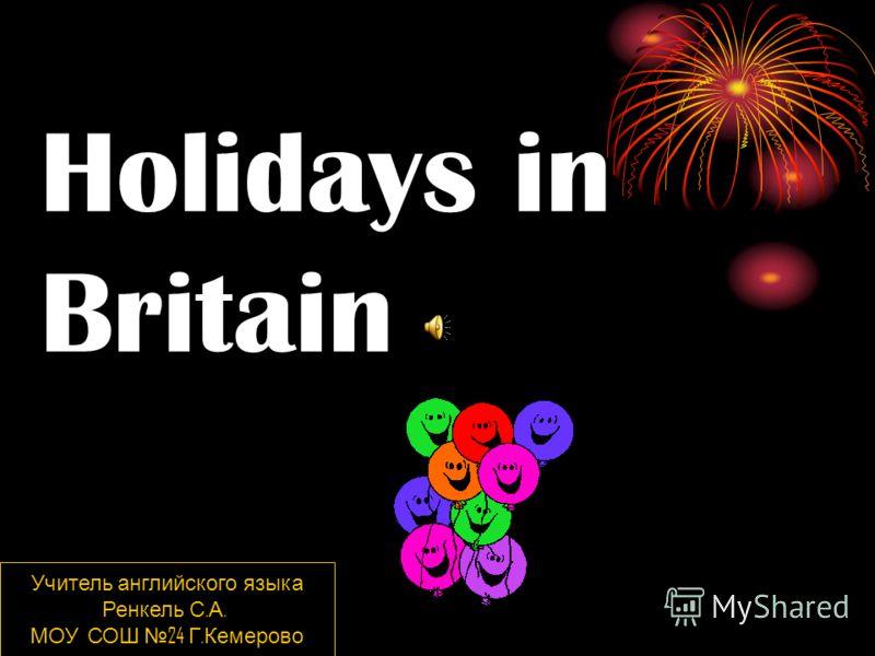 Holidays in Britain Учитель английского языка Ренкель С. А. МОУ СОШ 24 Г. Кемерово