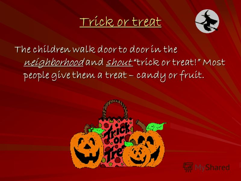 Trick or treat The children walk door to door in the neighborhood and shout trick or treat! Most people give them a treat – candy or fruit.