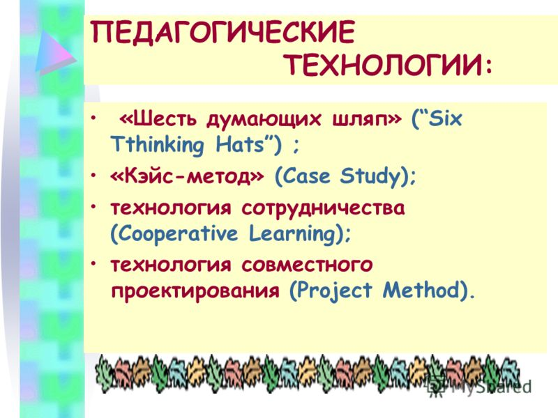 ПЕДАГОГИЧЕСКИЕ ТЕХНОЛОГИИ: «Шесть думающих шляп» (Six Tthinking Hats) ; «Кэйс-метод» (Case Study); технология сотрудничества (Cooperative Learning); технология совместного проектирования (Project Method).