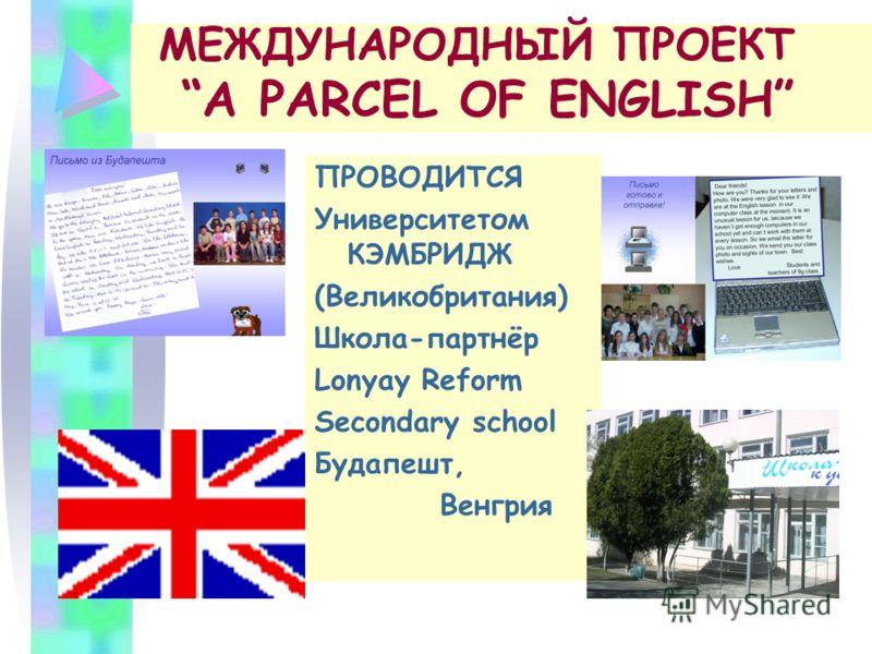 МЕЖДУНАРОДНЫЙ ПРОЕКТ A PARCEL OF ENGLISH ПРОВОДИТСЯ Университетом КЭМБРИДЖ (Великобритания) Школа-партнёр Lonyay Reform Secondary school Будапешт, Венгрия