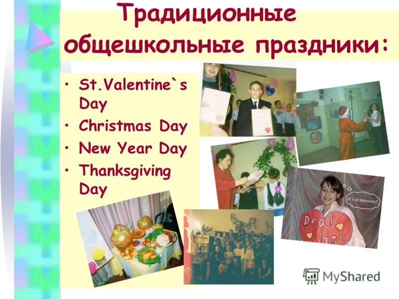 Традиционные общешкольные праздники: St.Valentine`s Day Christmas Day New Year Day Thanksgiving Day