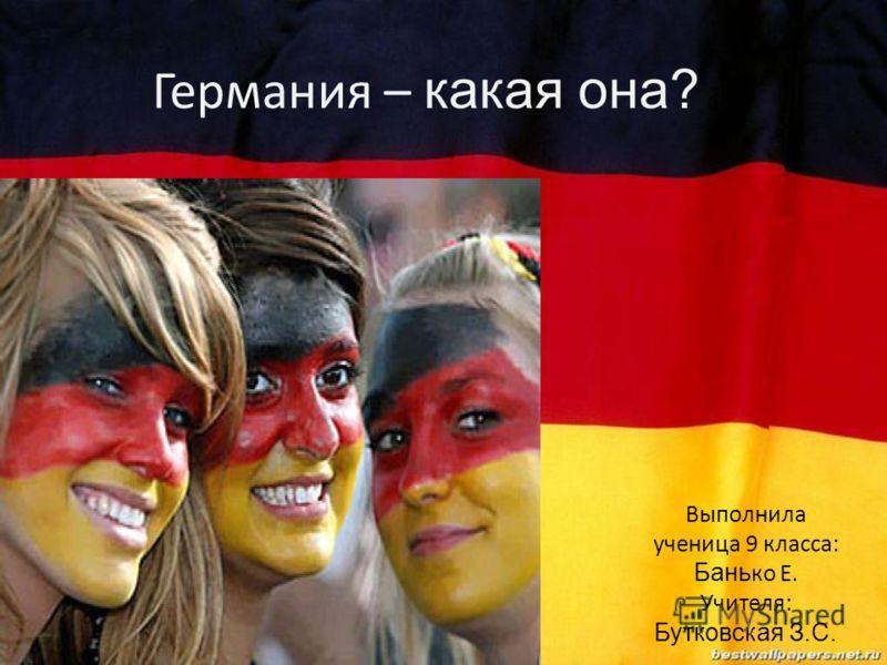 Германия – какая она? Выполнила ученица 9 класса: Бань ко Е. Учителя: Бутковская З.С.