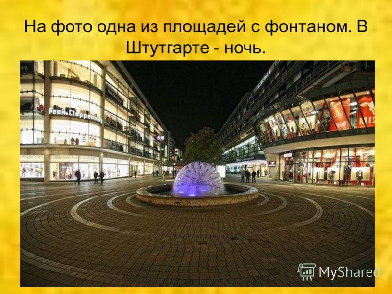На фото одна из площадей с фонтаном. В Штутгарте - ночь.