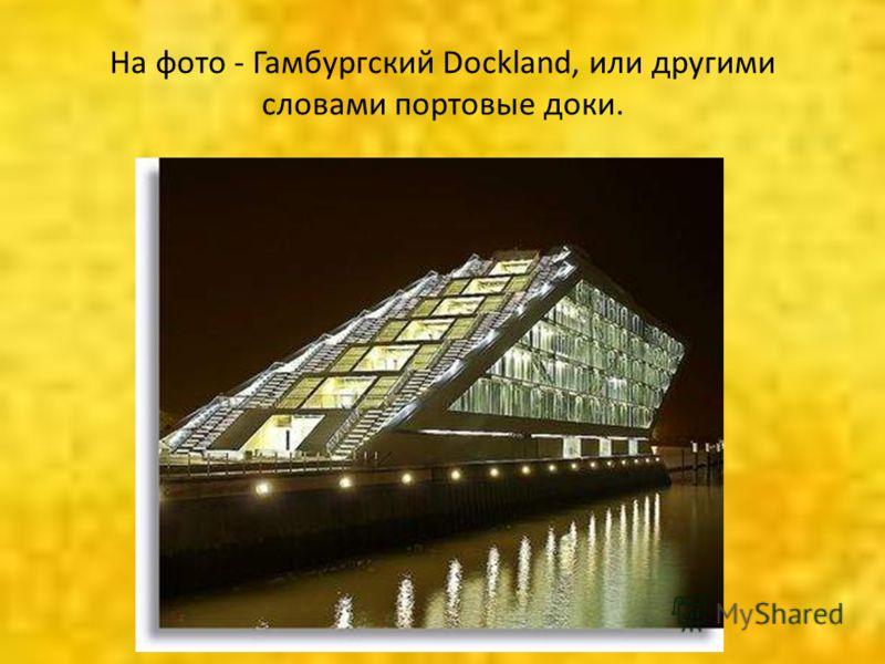 На фото - Гамбургский Dockland, или другими словами портовые доки.