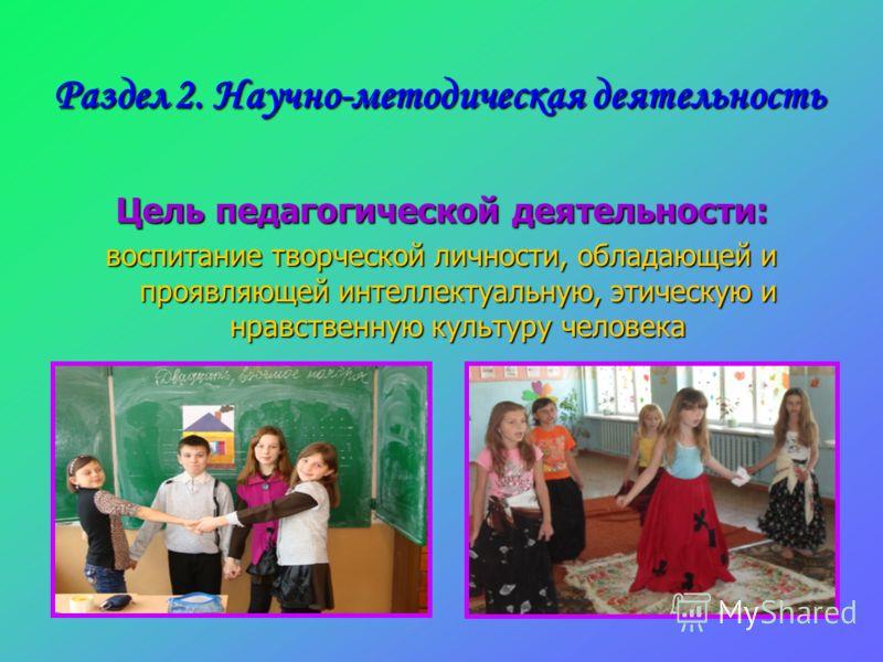 Раздел 2. Научно-методическая деятельность Цель педагогической деятельности: воспитание творческой личности, обладающей и проявляющей интеллектуальную, этическую и нравственную культуру человека