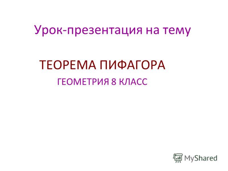 Урок-презентация на тему ТЕОРЕМА ПИФАГОРА ГЕОМЕТРИЯ 8 КЛАСС