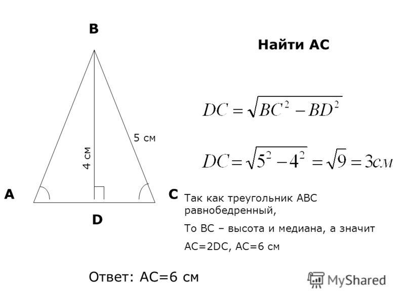 АС В 4 см 5 см D Найти AС Так как треугольник АВС равнобедренный, То ВС – высота и медиана, а значит АС=2DC, АС=6 см Ответ: АС=6 см