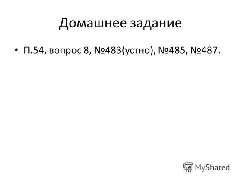 Домашнее задание П.54, вопрос 8, 483(устно), 485, 487.