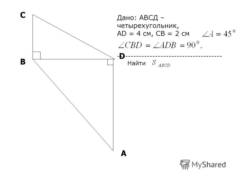 А D В С Дано: АВСД – четырехугольник, AD = 4 см, СВ = 2 см --------------------------------------- Найти