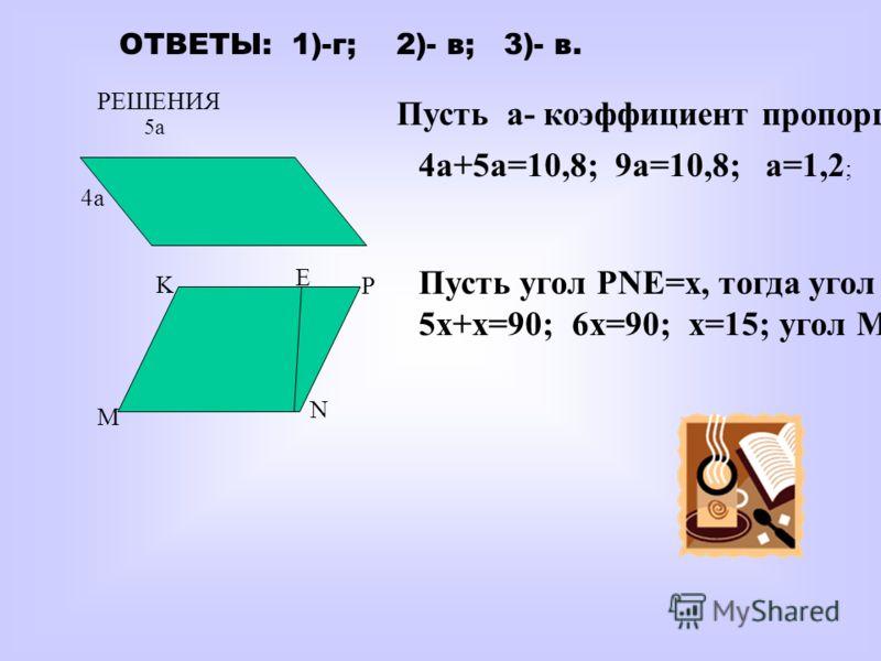 ОТВЕТЫ: 1)-г; 2)- в; 3)- в. РЕШЕНИЯ 4а 4а+5а=10,8; 9а=10,8; а=1,2 ; Пусть а- коэффициент пропорциональности. M N P K Е Пусть угол PNE=x, тогда угол NPE= 5x. 5x+x=90; 6x=90; x=15; угол MNP=105 град. 5а5а