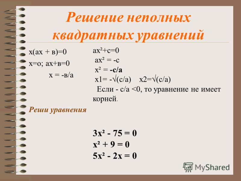 Виды квадатных уравнений: Квадратным уравнением называется уравнение вида ax 2 +bx+c=0, где x - переменная, a, b, c - некоторые числа, причем a 0. Квадратное уравнение называется неполнным если хотя бы один из коэффициентов b, c равен о. Квадратное у