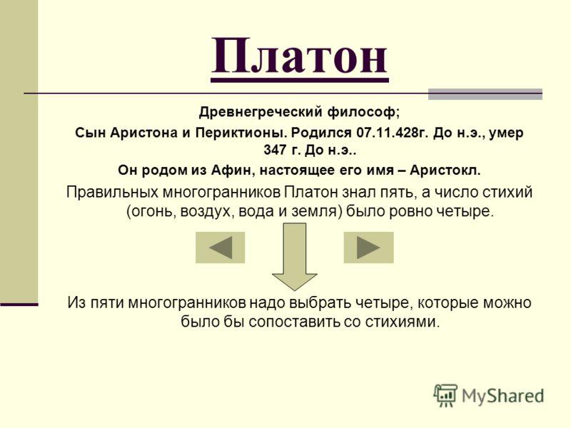 Платон Древнегреческий философ; Сын Аристона и Периктионы. Родился 07.11.428г. До н.э., умер 347 г. До н.э.. Он родом из Афин, настоящее его имя – Аристокл. Правильных многогранников Платон знал пять, а число стихий (огонь, воздух, вода и земля) было