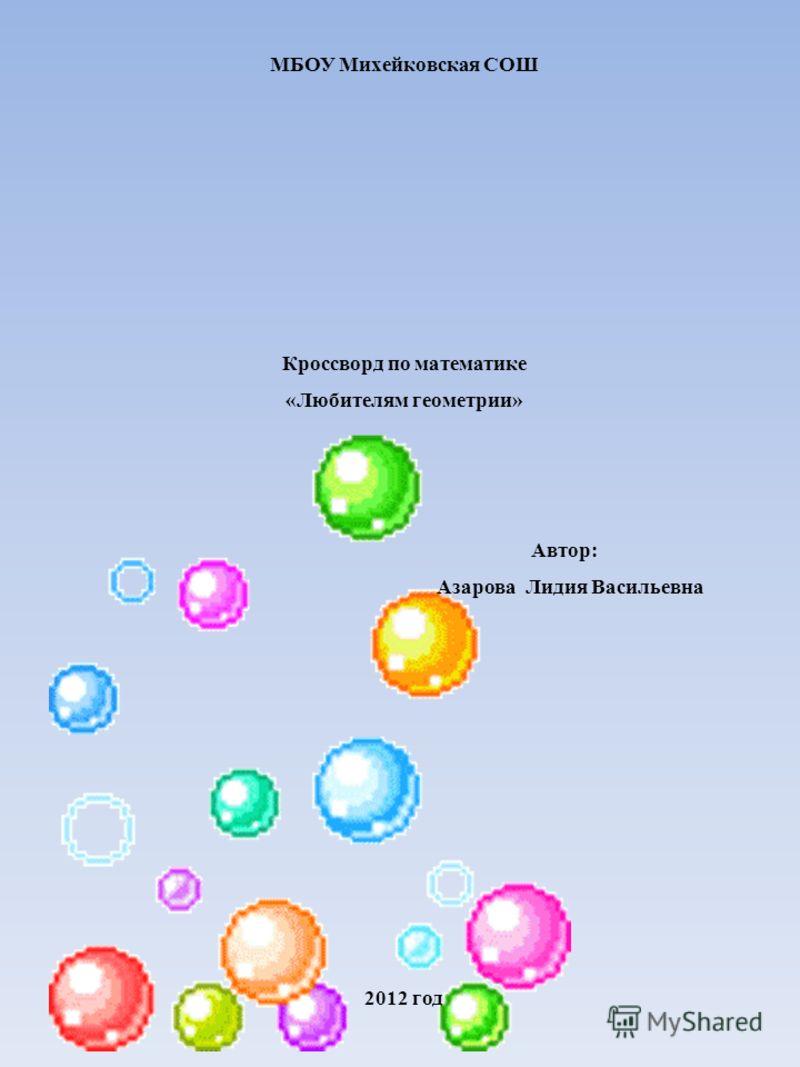 МБОУ Михейковская СОШ Кроссворд по математике «Любителям геометрии» Автор: Азарова Лидия Васильевна 2012 год