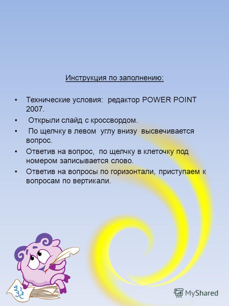 Инструкция по заполнению: Технические условия: редактор POWER POINT 2007. Открыли слайд с кроссвордом. По щелчку в левом углу внизу высвечивается вопрос. Ответив на вопрос, по щелчку в клеточку под номером записывается слово. Ответив на вопросы по го