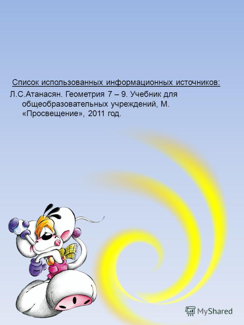 Список использованных информационных источников: Л.С.Атанасян. Геометрия 7 – 9. Учебник для общеобразовательных учреждений, М. «Просвещение», 2011 год.
