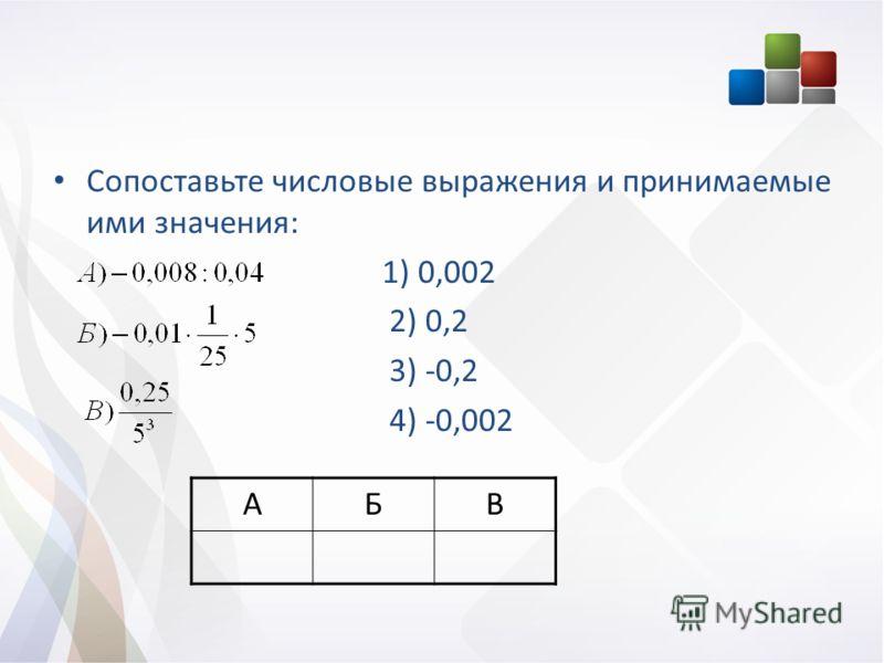 Сопоставьте числовые выражения и принимаемые ими значения: 1) 0,002 2) 0,2 3) -0,2 4) -0,002 АБВ