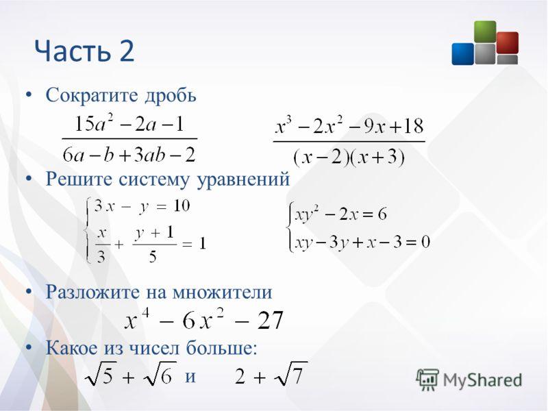 Часть 2 Сократите дробь Решите систему уравнений Разложите на множители Какое из чисел больше: и