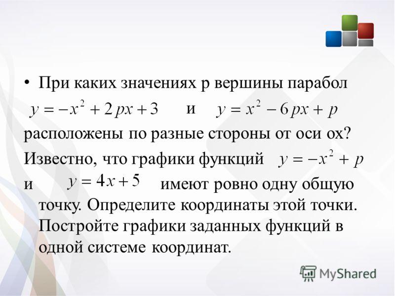 При каких значениях р вершины парабол и расположены по разные стороны от оси ох? Известно, что графики функций и имеют ровно одну общую точку. Определите координаты этой точки. Постройте графики заданных функций в одной системе координат.