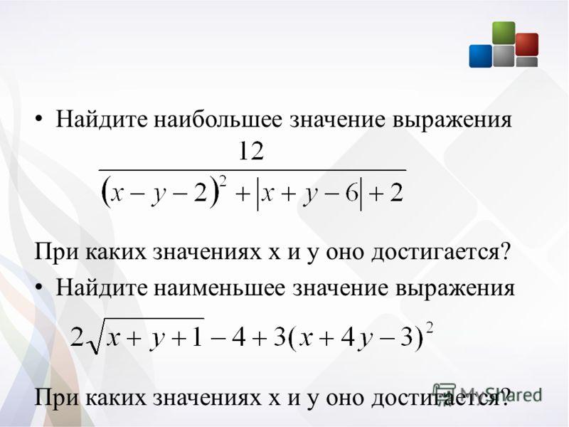 Найдите наибольшее значение выражения При каких значениях х и у оно достигается? Найдите наименьшее значение выражения При каких значениях х и у оно достигается?
