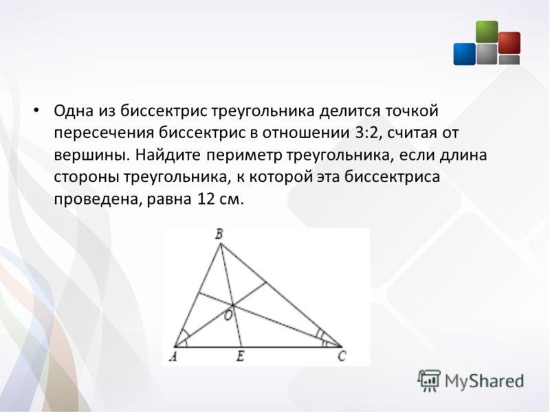 Одна из биссектрис треугольника делится точкой пересечения биссектрис в отношении 3:2, считая от вершины. Найдите периметр треугольника, если длина стороны треугольника, к которой эта биссектриса проведена, равна 12 см.