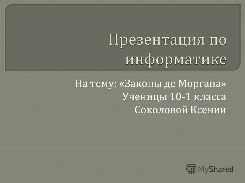 На тему : « Законы де Моргана » Ученицы 10-1 класса Соколовой Ксении