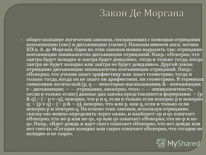 Закон Де Моргана общее название логических законов, связывающих с помощью отрицания конъюнкцию (« и ») и дизъюнкцию (« или »). Названы именем англ. логика XIX в. А. де Моргана. Один из этих законов можно выразить так : отрицание конъюнкции эквивалент