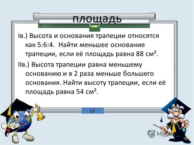 площадь Iв.) Высота и основания трапеции относятся как 5:6:4. Найти меньшее основание трапеции, если её площадь равна 88 см². IIв.) Высота трапеции равна меньшему основанию и в 2 раза меньше большего основания. Найти высоту трапеции, если её площадь