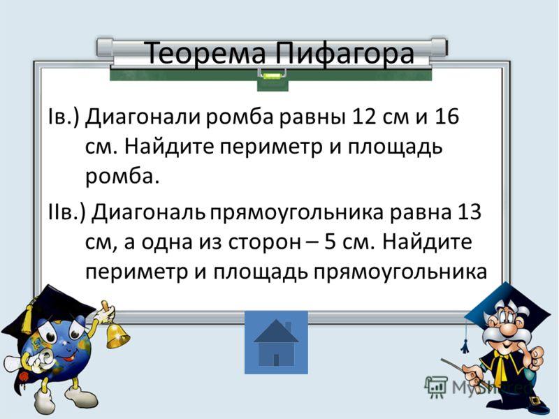 Теорема Пифагора Iв.) Диагонали ромба равны 12 см и 16 см. Найдите периметр и площадь ромба. IIв.) Диагональ прямоугольника равна 13 см, а одна из сторон – 5 см. Найдите периметр и площадь прямоугольника