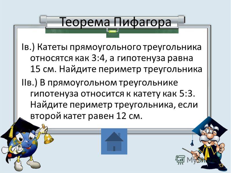 Теорема Пифагора Iв.) Катеты прямоугольного треугольника относятся как 3:4, а гипотенуза равна 15 см. Найдите периметр треугольника IIв.) В прямоугольном треугольнике гипотенуза относится к катету как 5:3. Найдите периметр треугольника, если второй к