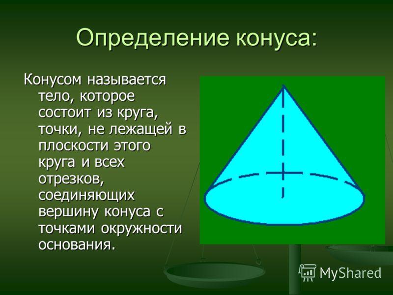 Определение конуса: Конусом называется тело, которое состоит из круга, точки, не лежащей в плоскости этого круга и всех отрезков, соединяющих вершину конуса с точками окружности основания.