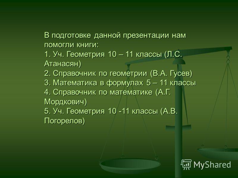 В подготовке данной презентации нам помогли книги: 1. Уч. Геометрия 10 – 11 классы (Л.С. Атанасян) 2. Справочник по геометрии (В.А. Гусев) 3. Математика в формулах 5 – 11 классы 4. Справочник по математике (А.Г. Мордкович) 5. Уч. Геометрия 10 -11 кла