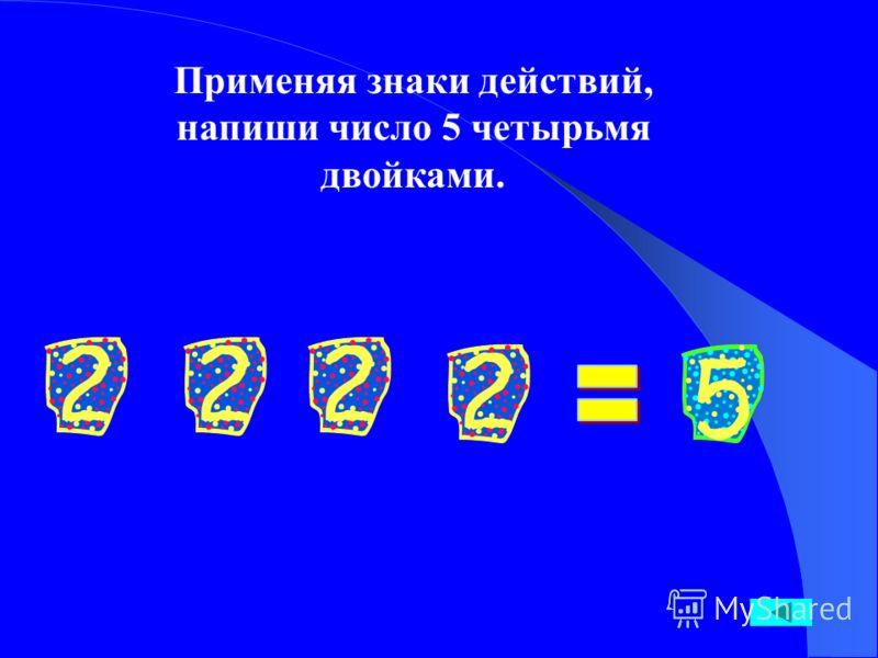 Применяя знаки действий, напиши число 5 четырьмя двойками.