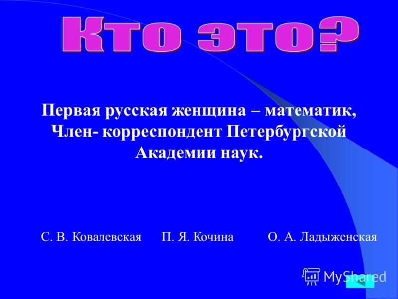 Первая русская женщина – математик, Член- корреспондент Петербургской Академии наук. С. В. Ковалевская П. Я. Кочина О. А. Ладыженская