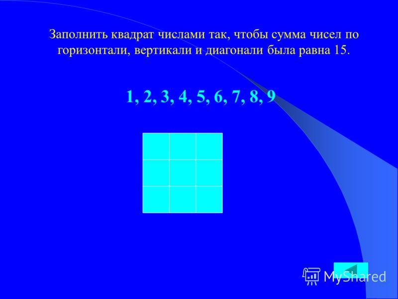 Заполнить квадрат числами так, чтобы сумма чисел по горизонтали, вертикали и диагонали была равна 15. 1, 2, 3, 4, 5, 6, 7, 8, 9