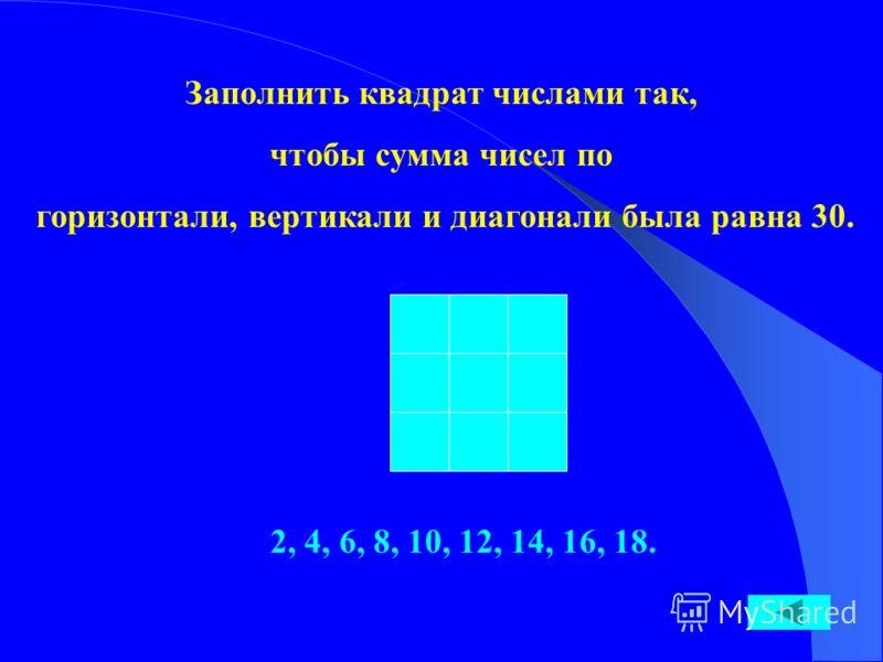 Заполнить квадрат числами так, чтобы сумма чисел по горизонтали, вертикали и диагонали была равна 30. 2, 4, 6, 8, 10, 12, 14, 16, 18.