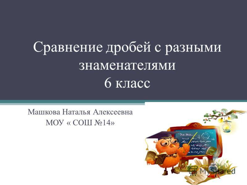 Сравнение дробей с разными знаменателями 6 класс Машкова Наталья Алексеевна МОУ « СОШ 14»