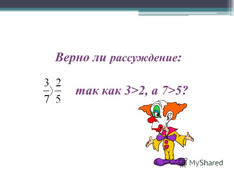 Верно ли рассуждение : так как 3>2, а 7>5?