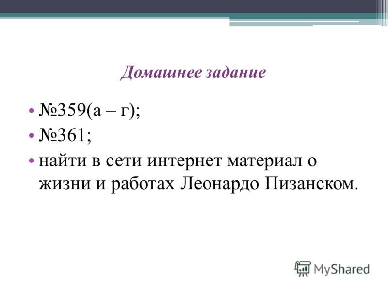Домашнее задание 359(а – г); 361; найти в сети интернет материал о жизни и работах Леонардо Пизанском.