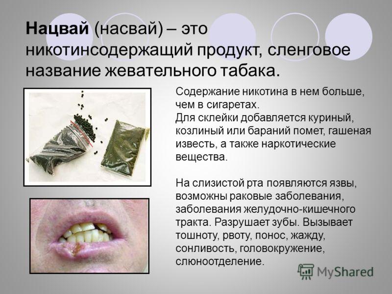 Нацвай (насвай) – это никотинсодержащий продукт, сленговое название жевательного табака. Содержание никотина в нем больше, чем в сигаретах. Для склейки добавляется куриный, козлиный или бараний помет, гашеная известь, а также наркотические вещества.