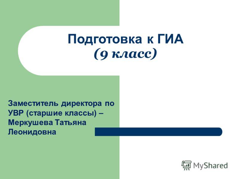 Подготовка к ГИА (9 класс) Заместитель директора по УВР (старшие классы) – Меркушева Татьяна Леонидовна