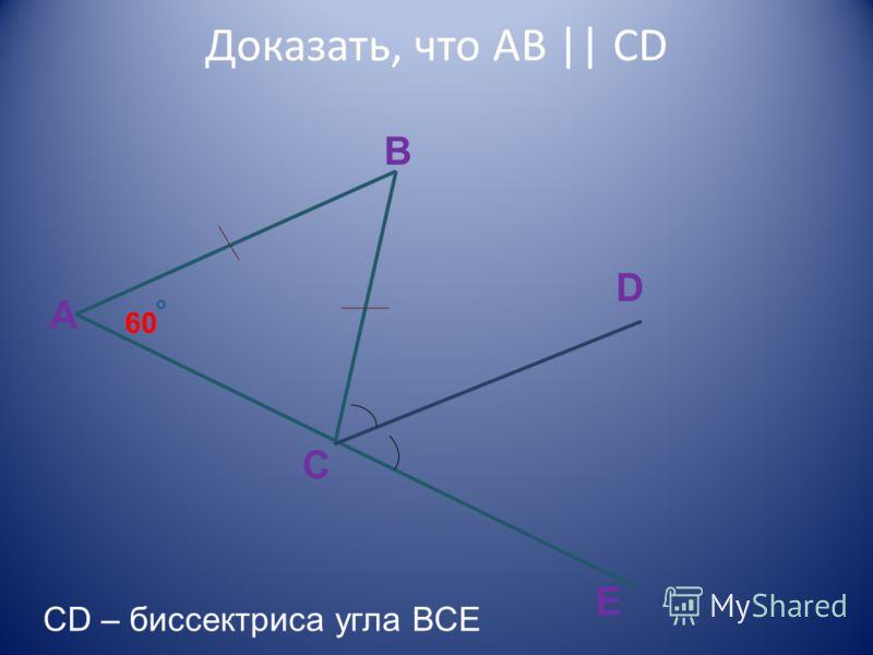 Доказать, что AB || CD 60 A B C D E CD – биссектриса угла ВСЕ