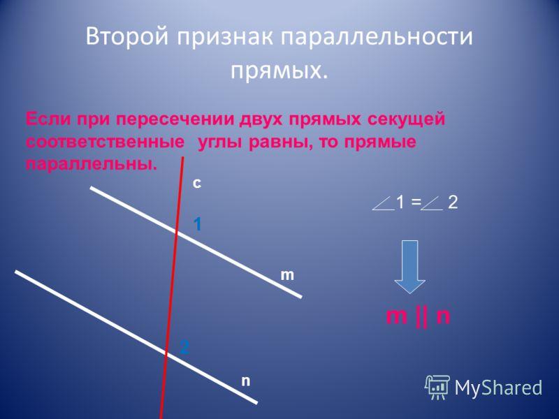 Второй признак параллельности прямых. Если при пересечении двух прямых секущей соответственные углы равны, то прямые параллельны. 1 2 m n c 1 =2 m || n