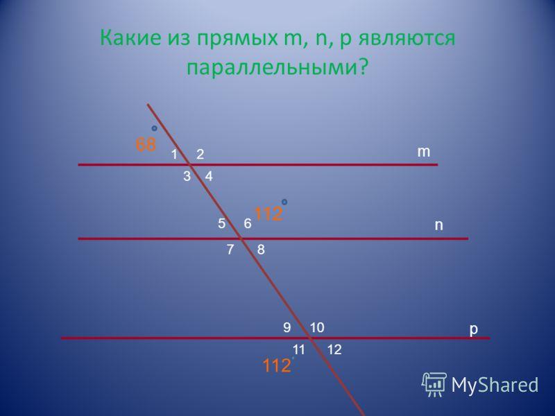 Какие из прямых m, n, p являются параллельными? 12 34 56 78 910 1112 m n p 112 68